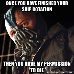 Only then you have my permission to die - ONCE YOU HAVE FINISHED YOUR SKIP ROTATION THEN YOU HAVE MY PERMISSION TO DIE