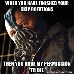 Only then you have my permission to die - WHEN YOU HAVE FINISHED YOUR SKIP ROTATIONS THEN YOU HAVE MY PERMISSION TO DIE