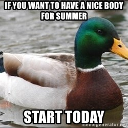Actual Advice Mallard 1 - if you want to have a nice body for summer start today