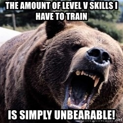 Bear week - The amount of level V skills I have to train is simply unbearable!