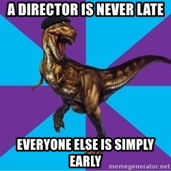 Dinosaur Director - A Director is never late everyone else is simply early