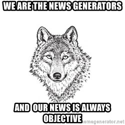 Sarcastic Wolf - We are the news generators And  Our News is always objective