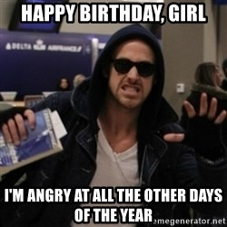 Manarchist Ryan Gosling - HAPPY BIRTHDAY, GIRL I'M ANGRY AT ALL THE OTHER DAYS OF THE YEAR