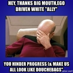 """Picard facepalm  - Hey, thanks big mouth,ego driven white """"ally"""" You hinder progress (& make us all look like douchebags"""""""