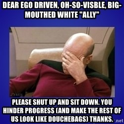 """Picard facepalm  - Dear ego driven, oh-so-visble, big-mouthed white """"ally"""" Please shut up and sit down. You hinder progress (and make the rest of us look like douchebags) Thanks."""