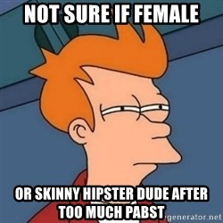 Not sure if troll - Not sure if female Or skinny hipster dude after too much Pabst