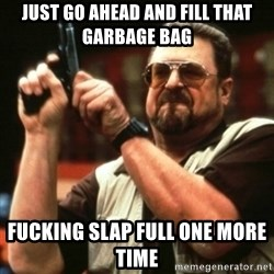 john goodman - Just go ahead and fill that garbage bag  Fucking Slap full one more time