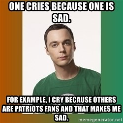 sheldon cooper  - One cries because one is sad. For example, I cry because others are Patriots fans and that makes me sad.