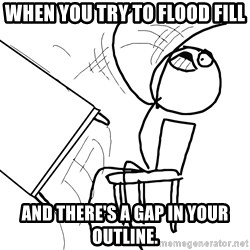 Desk Flip Rage Guy - when you try to flood fill and there's a gap in your outline.
