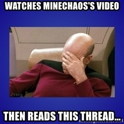 Picard facepalm  - Watches minechaos's video then reads this thread...