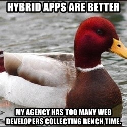 Malicious advice mallard - Hybrid Apps Are better My agency has too many web developers collecting bench time.