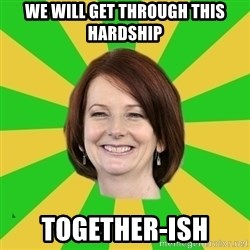Julia Gillard - We will get through this hardship Together-ish