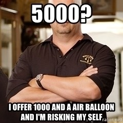 Rick Harrison - 5000? I offer 1000 and a air balloon and I'm risking my self