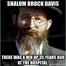 Like-A-Jew - Shalom Brock Davis There was a mix up 35 years ago at the hospital.