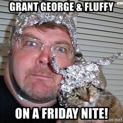 conspiracy nut - GRANT GEORGE & FLUFFY ON A FRIDAY NITE!