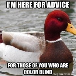 Malicious advice mallard - I'm here for advice For those of you who are color blind