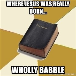 Denial Bible - Where Jesus Was REALLY Born...   Wholly Babble