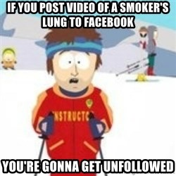south park skiing instructor - If you post video of a smoker's lung to Facebook You're gonna get unfollowed