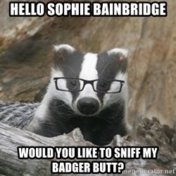 Nerdy Badger - Hello Sophie Bainbridge Would you like to sniff my badger butt?