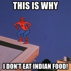 Spiderman12345 - this is why i don't eat indian food!