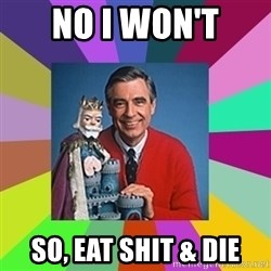mr rogers  - no i won't so, eat shit & die