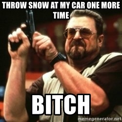 john goodman - Throw snow at my car one more time Bitch