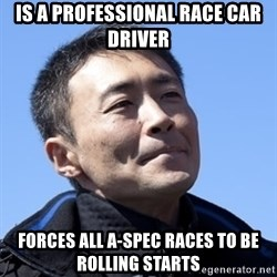 Kazunori Yamauchi - Is a professional race car driver Forces all A-Spec races to be Rolling starts