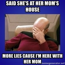 Picard facepalm  - said she's at her mom's house more lies cause i'm here with her mom