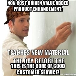 Scumbag Teacher - Non cost driven value added product enhancement: This is the core of good customer service!