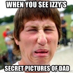 Disgusted Nigel - When you see Izzy's  secret pictures of Dad