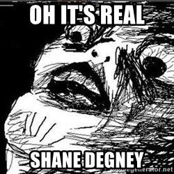 Gasp - Oh it's real Shane Degney