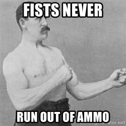 overly manly man - fists never run out of ammo