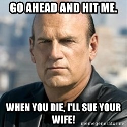 Jesse Ventura - go ahead and hit me. when you die, I'll sue your wife!