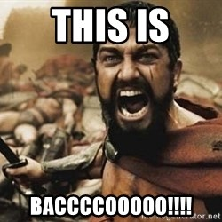 300 - This is BACCCCOOOOO!!!!