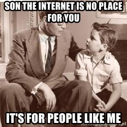 Racist Father - Son the Internet is no place for you  It's for people like me