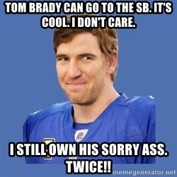 Eli troll manning - Tom Brady can go to the SB. It's cool. I don't care. I still own his sorry ass. Twice!!