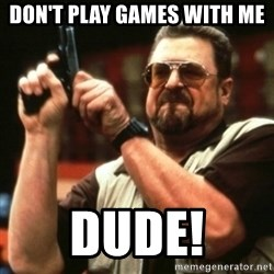 john goodman - Don't play games with me Dude!