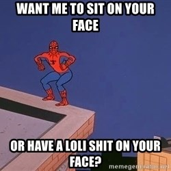 Spiderman12345 - wANT ME TO sit on your face or have a loli shit on your face?