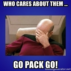 Picard facepalm  - Who cares about them ... Go pack go!