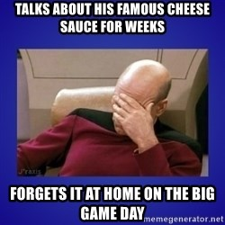 Picard facepalm  - talks about his famous cheese sauce for weeks forgets it at home on the big game day