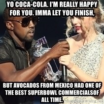Kanye West Taylor Swift - Yo Coca-Cola. I'm really happy for you. Imma let you finish, but Avocados from Mexico had one of the best SuperBowl commercialsof all time.