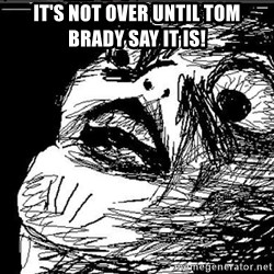 Raisins Face - It's not over until Tom Brady say it is!