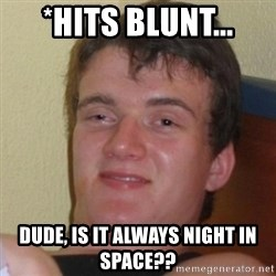 Really Stoned Guy - *Hits Blunt... Dude, is it always night in space??