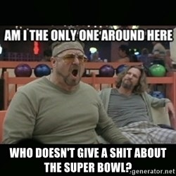 angry walter -  who doesn't give a shit about the super bowl?
