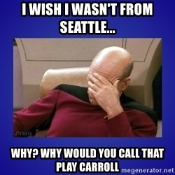 Picard facepalm  - I wish I wasn't from seattle... why? why would you call that play carroll