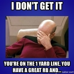 Picard facepalm  - I don't get it you're on the 1 yard line, you have a great RB and...