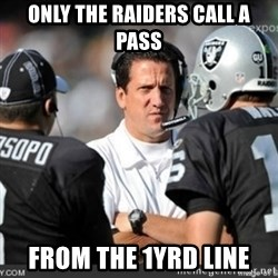 Knapped  - Only the Raiders call a pass FROM THE 1yrd LINE