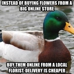 Actual Advice Mallard 1 - Instead of buying flowers from a big online store buy them online from a local florist. delivery is cheaper