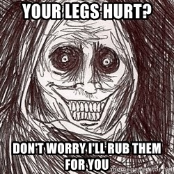 Boogeyman - Your legs hurt?  Don't worry I'll rub them for you