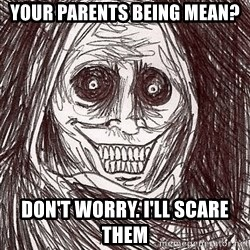 Boogeyman - Your parents being mean?  Don't worry. I'll scare them